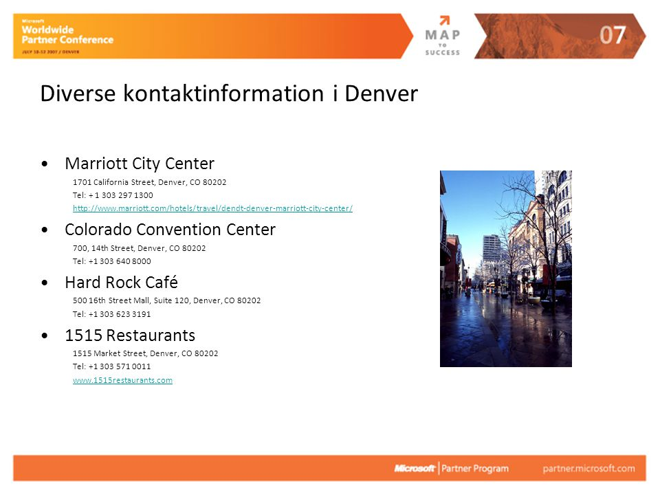 Diverse kontaktinformation i Denver Marriott City Center 1701 California Street, Denver, CO 80202 Tel: + 1 303 297 1300 http://www.marriott.com/hotels/travel/dendt-denver-marriott-city-center/ Colorado Convention Center 700, 14th Street, Denver, CO 80202 Tel: +1 303 640 8000 Hard Rock Café 500 16th Street Mall, Suite 120, Denver, CO 80202 Tel: +1 303 623 3191 1515 Restaurants 1515 Market Street, Denver, CO 80202 Tel: +1 303 571 0011 www.1515restaurants.com