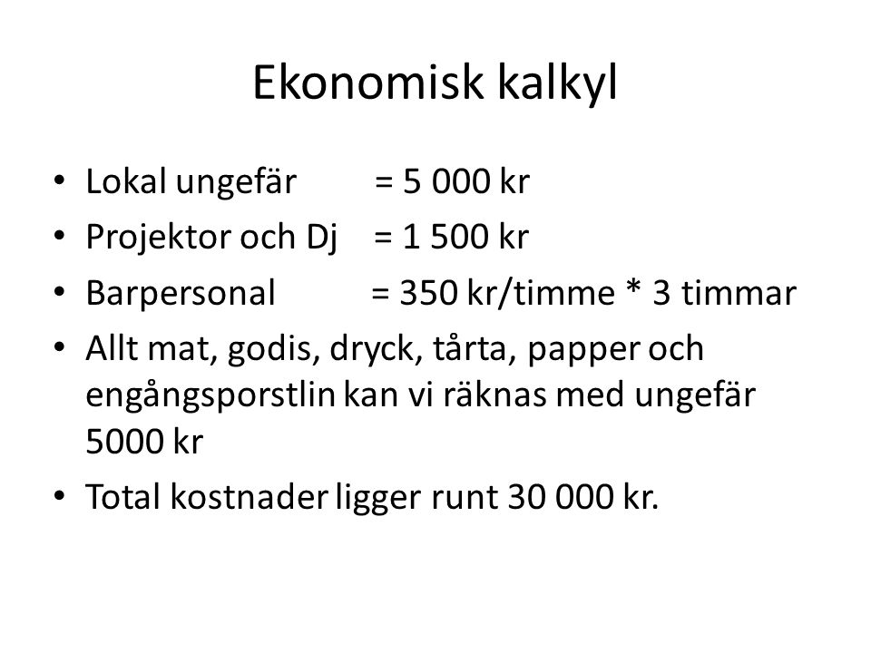 Ekonomisk kalkyl Lokal ungefär = 5 000 kr Projektor och Dj = 1 500 kr Barpersonal = 350 kr/timme * 3 timmar Allt mat, godis, dryck, tårta, papper och