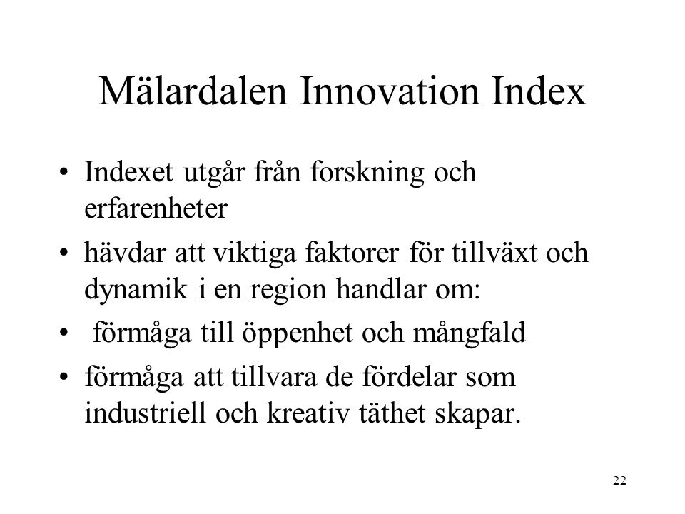 22 Mälardalen Innovation Index Indexet utgår från forskning och erfarenheter hävdar att viktiga faktorer för tillväxt och dynamik i en region handlar om: förmåga till öppenhet och mångfald förmåga att tillvara de fördelar som industriell och kreativ täthet skapar.