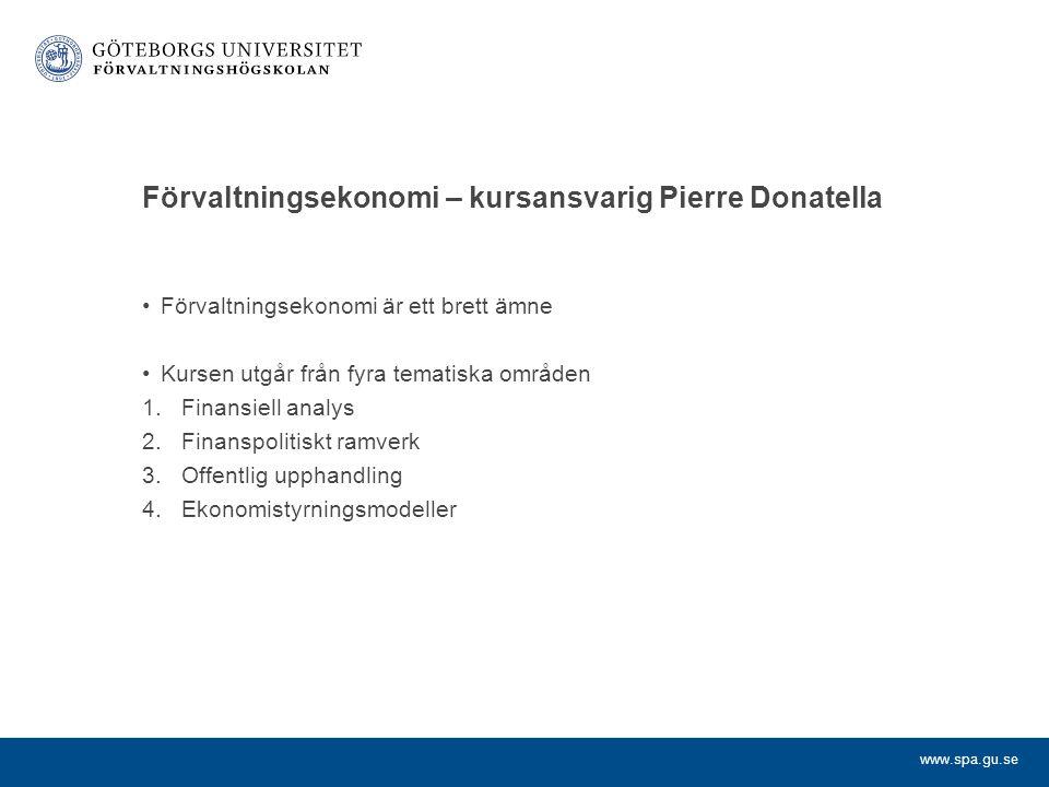 www.spa.gu.se Förvaltningsekonomi – kursansvarig Pierre Donatella Förvaltningsekonomi är ett brett ämne Kursen utgår från fyra tematiska områden 1.Finansiell analys 2.Finanspolitiskt ramverk 3.Offentlig upphandling 4.Ekonomistyrningsmodeller