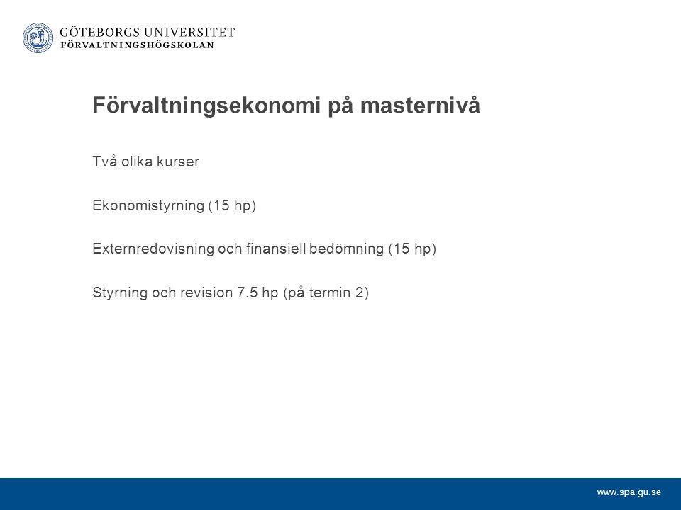 www.spa.gu.se Förvaltningsekonomi på masternivå Två olika kurser Ekonomistyrning (15 hp) Externredovisning och finansiell bedömning (15 hp) Styrning och revision 7.5 hp (på termin 2)