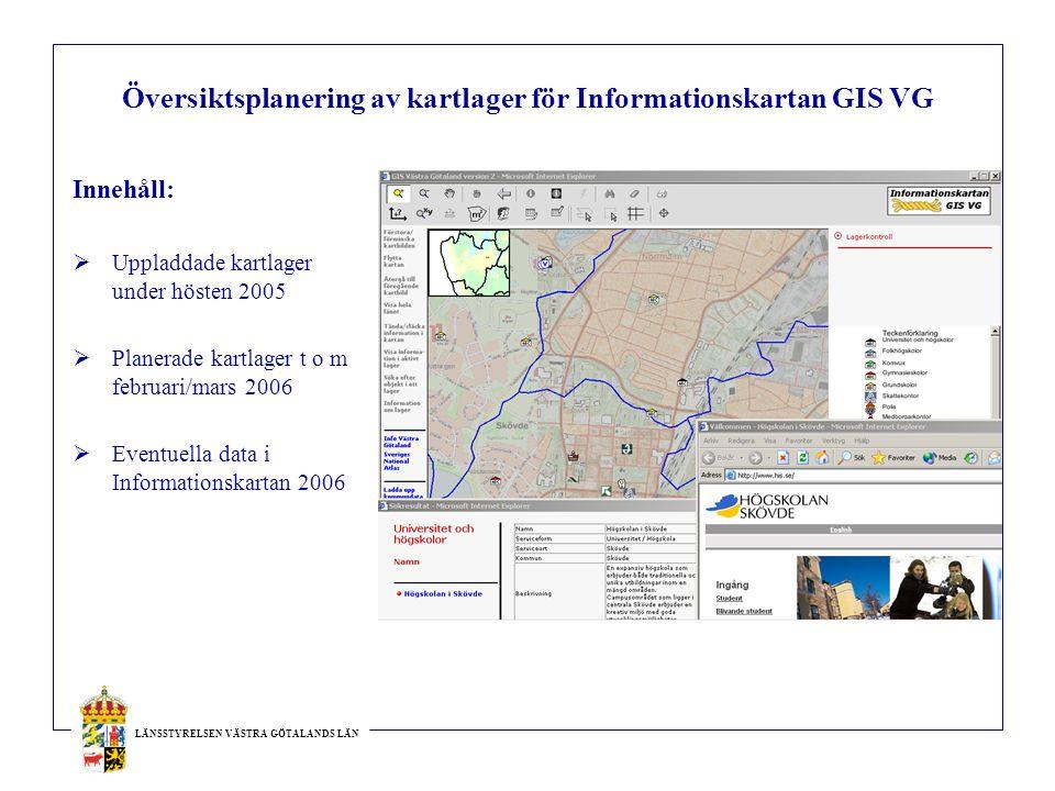 LÄNSSTYRELSEN VÄSTRA GÖTALANDS LÄN Översiktsplanering av kartlager för Informationskartan GIS VG Innehåll:  Uppladdade kartlager under hösten 2005  Planerade kartlager t o m februari/mars 2006  Eventuella data i Informationskartan 2006