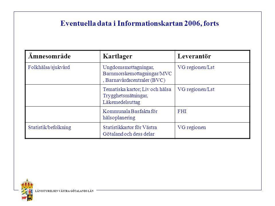 LÄNSSTYRELSEN VÄSTRA GÖTALANDS LÄN Eventuella data i Informationskartan 2006, forts ÄmnesområdeKartlagerLeverantör Folkhälsa/sjukvårdUngdomsmottagningar, Barnmorskemottagningar/MVC, Barnavårdscentraler (BVC) VG regionen/Lst Tematiska kartor; Liv och hälsa Trygghetsmätningar, Läkemedelsuttag VG regionen/Lst Kommunala Basfakta för hälsoplanering FHI Statistik/befolkningStatistikkartor för Västra Götaland och dess delar VG regionen