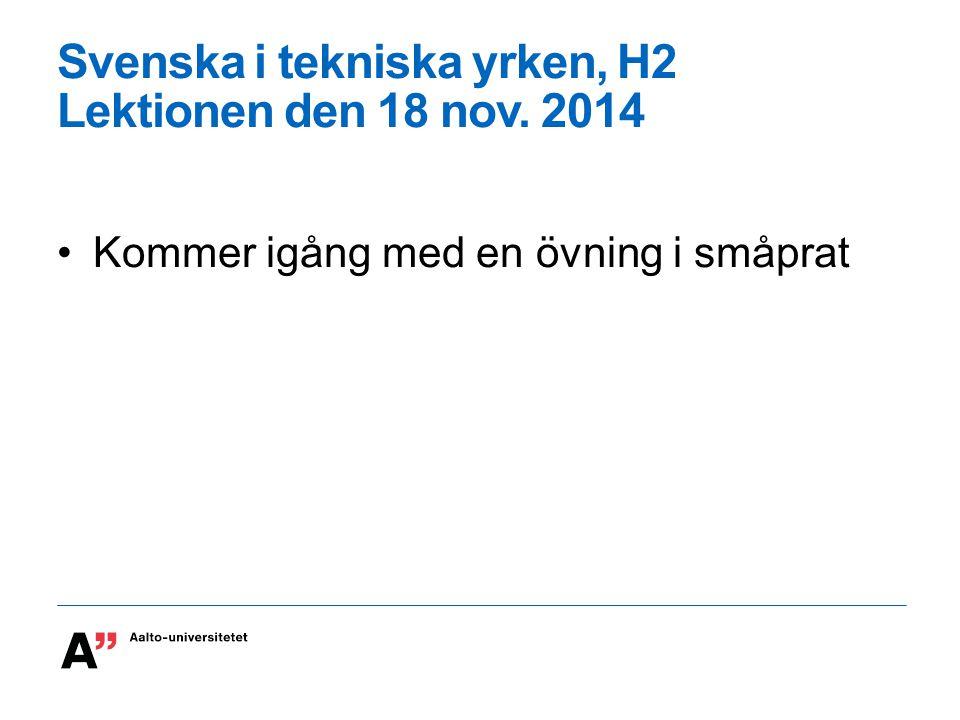 Svenska i tekniska yrken, H2 Lektionen den 18 nov. 2014 Kommer igång med en övning i småprat