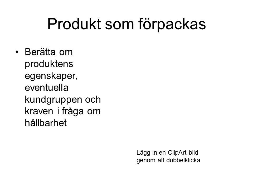 Produkt som förpackas Berätta om produktens egenskaper, eventuella kundgruppen och kraven i fråga om hållbarhet Lägg in en ClipArt-bild genom att dubbelklicka