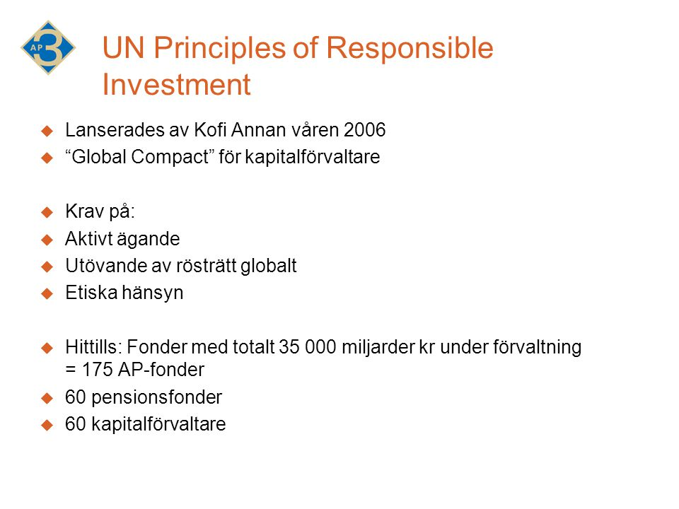 UN Principles of Responsible Investment  Lanserades av Kofi Annan våren 2006  Global Compact för kapitalförvaltare  Krav på:  Aktivt ägande  Utövande av rösträtt globalt  Etiska hänsyn  Hittills: Fonder med totalt 35 000 miljarder kr under förvaltning = 175 AP-fonder  60 pensionsfonder  60 kapitalförvaltare
