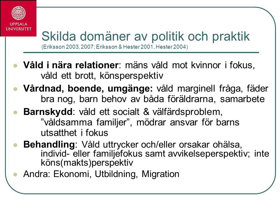 Skilda domäner av politik och praktik (Eriksson 2003, 2007; Eriksson & Hester 2001, Hester 2004) Våld i nära relationer: mäns våld mot kvinnor i fokus, våld ett brott, könsperspektiv Vårdnad, boende, umgänge: våld marginell fråga, fäder bra nog, barn behov av båda föräldrarna, samarbete Barnskydd: våld ett socialt & välfärdsproblem, våldsamma familjer , mödrar ansvar för barns utsatthet i fokus Behandling: Våld uttrycker och/eller orsakar ohälsa, individ- eller familjefokus samt avvikelseperspektiv; inte köns(makts)perspektiv Andra: Ekonomi, Utbildning, Migration