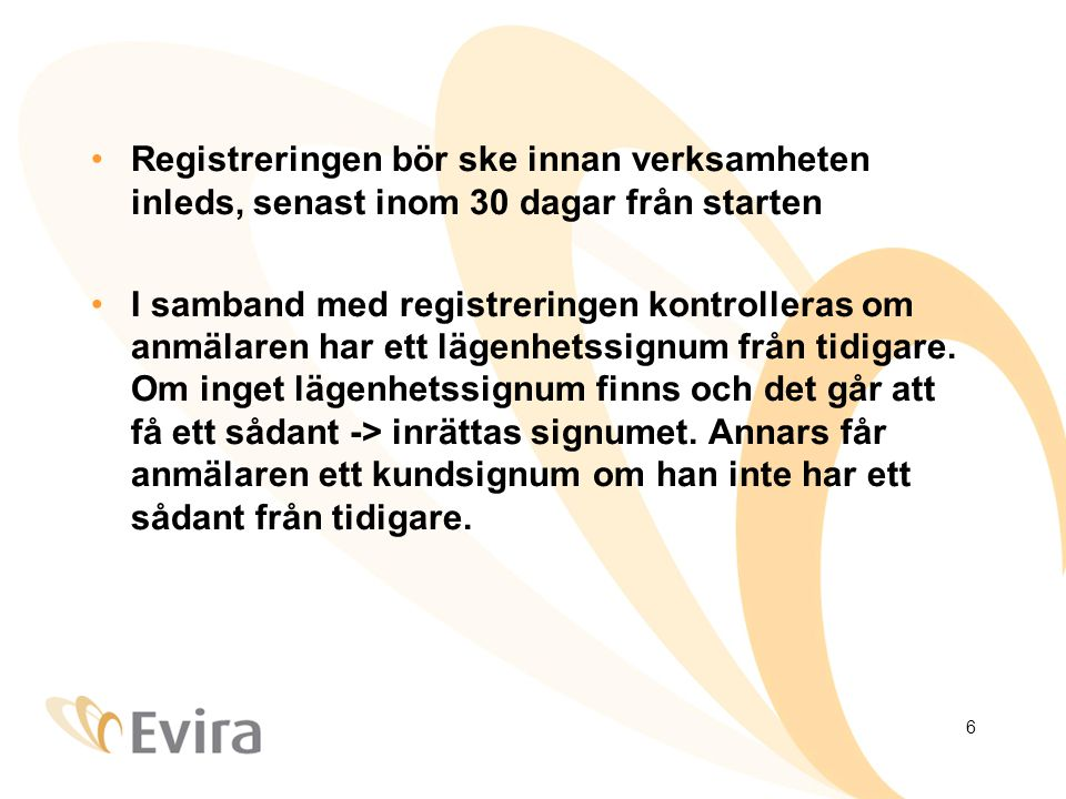 6 Registreringen bör ske innan verksamheten inleds, senast inom 30 dagar från starten I samband med registreringen kontrolleras om anmälaren har ett lägenhetssignum från tidigare.