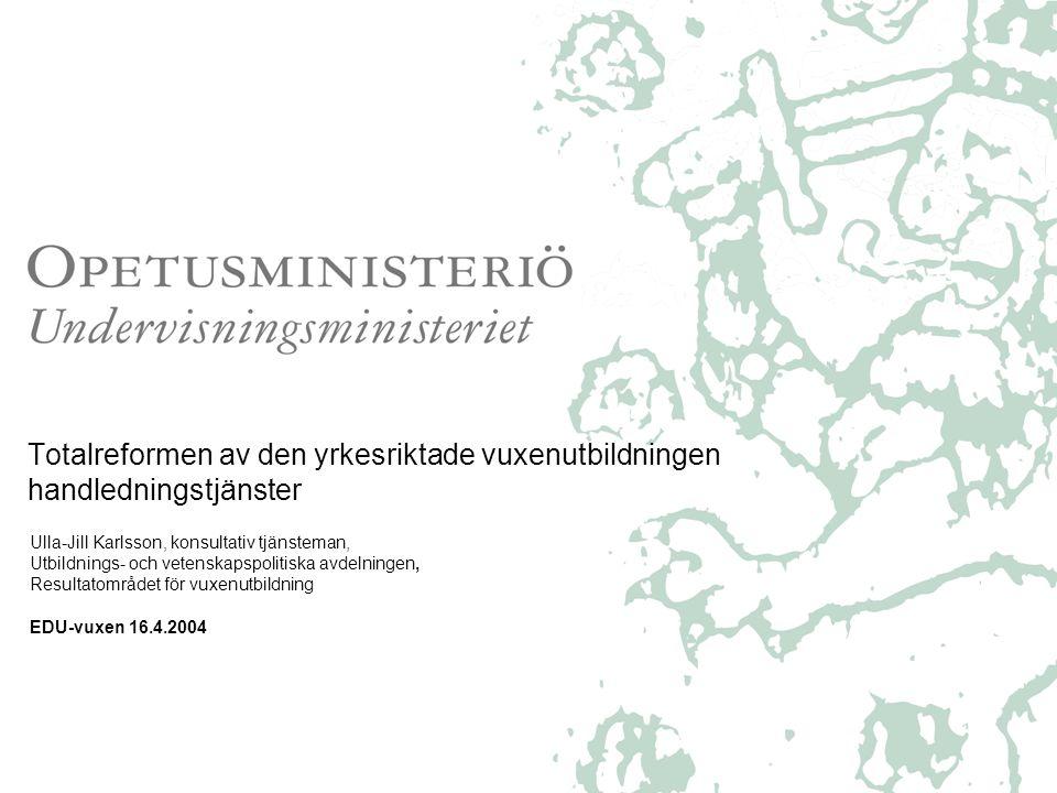 Totalreformen av den yrkesriktade vuxenutbildningen handledningstjänster Ulla-Jill Karlsson, konsultativ tjänsteman, Utbildnings- och vetenskapspolitiska avdelningen, Resultatområdet för vuxenutbildning EDU-vuxen 16.4.2004