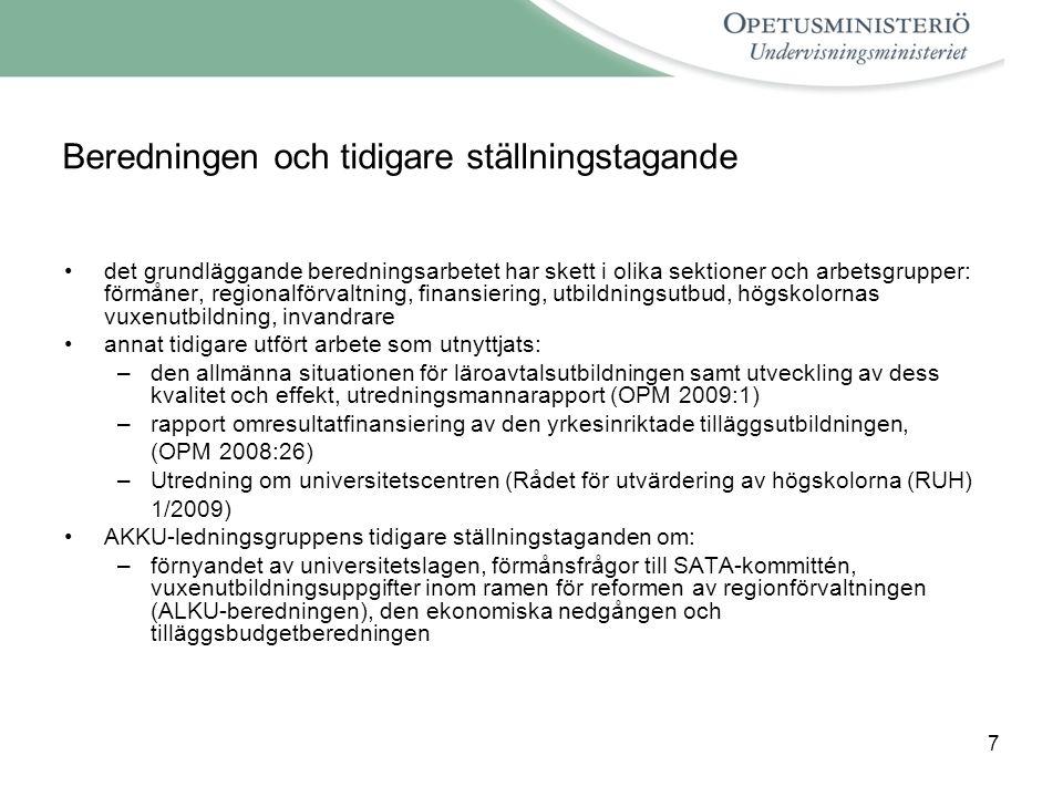 7 Beredningen och tidigare ställningstagande det grundläggande beredningsarbetet har skett i olika sektioner och arbetsgrupper: förmåner, regionalförvaltning, finansiering, utbildningsutbud, högskolornas vuxenutbildning, invandrare annat tidigare utfört arbete som utnyttjats: –den allmänna situationen för läroavtalsutbildningen samt utveckling av dess kvalitet och effekt, utredningsmannarapport (OPM 2009:1) –rapport omresultatfinansiering av den yrkesinriktade tilläggsutbildningen, (OPM 2008:26) –Utredning om universitetscentren (Rådet för utvärdering av högskolorna (RUH) 1/2009) AKKU-ledningsgruppens tidigare ställningstaganden om: –förnyandet av universitetslagen, förmånsfrågor till SATA-kommittén, vuxenutbildningsuppgifter inom ramen för reformen av regionförvaltningen (ALKU-beredningen), den ekonomiska nedgången och tilläggsbudgetberedningen