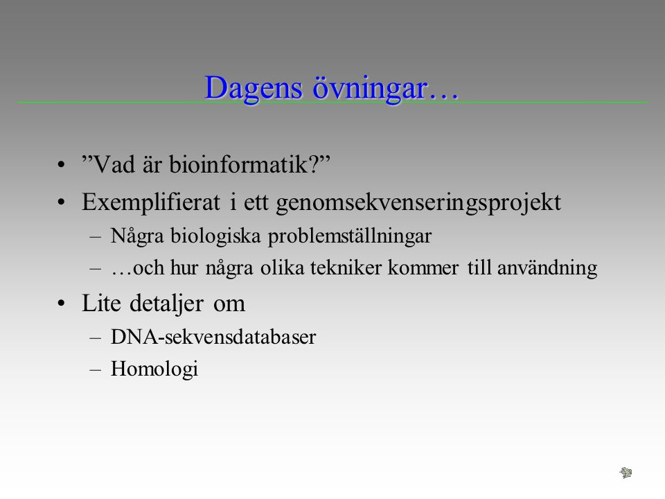 """Dagens övningar… """"Vad är bioinformatik?"""" Exemplifierat i ett genomsekvenseringsprojekt –Några biologiska problemställningar –…och hur några olika tekn"""