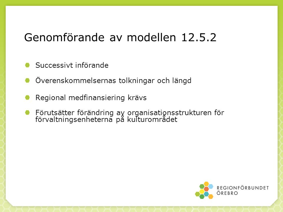 Genomförande av modellen 12.5.2 Successivt införande Överenskommelsernas tolkningar och längd Regional medfinansiering krävs Förutsätter förändring av organisationsstrukturen för förvaltningsenheterna på kulturområdet