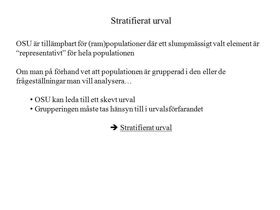 Stratifierat urval OSU är tillämpbart för (ram)populationer där ett slumpmässigt valt element är representativt för hela populationen Om man på förhand vet att populationen är grupperad i den eller de frågeställningar man vill analysera… OSU kan leda till ett skevt urval Grupperingen måste tas hänsyn till i urvalsförfarandet  Stratifierat urval
