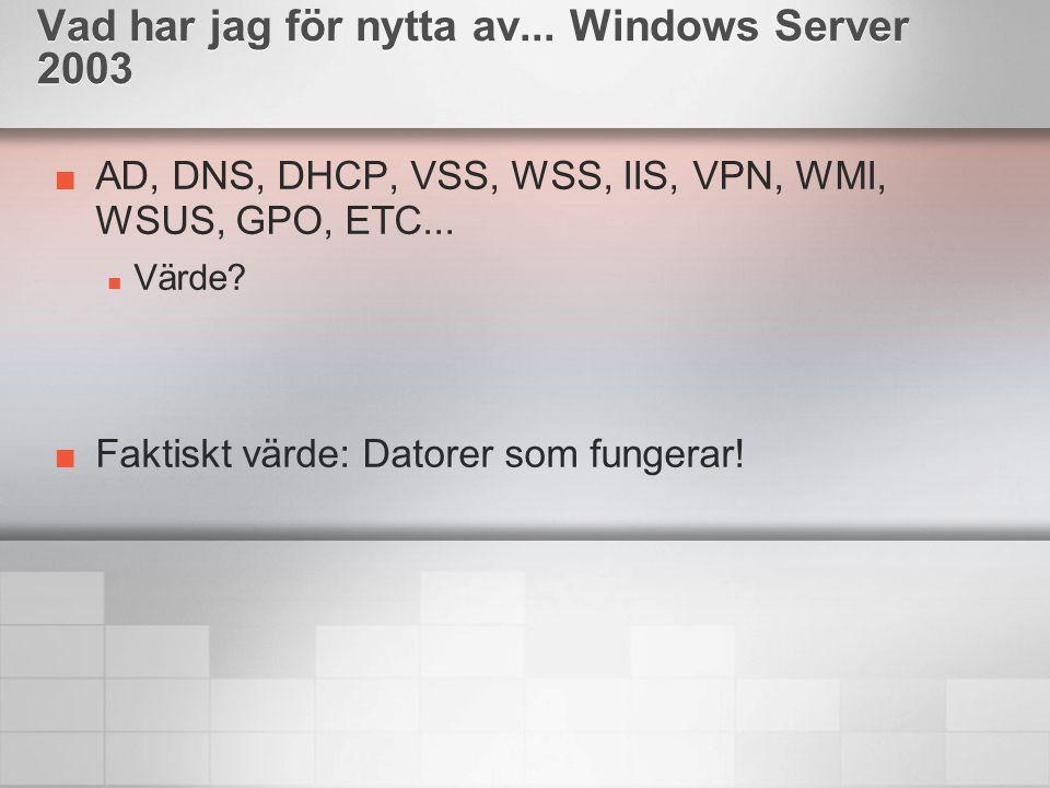 AD, DNS, DHCP, VSS, WSS, IIS, VPN, WMI, WSUS, GPO, ETC... Värde? Faktiskt värde: Datorer som fungerar! Vad har jag för nytta av... Windows Server 2003