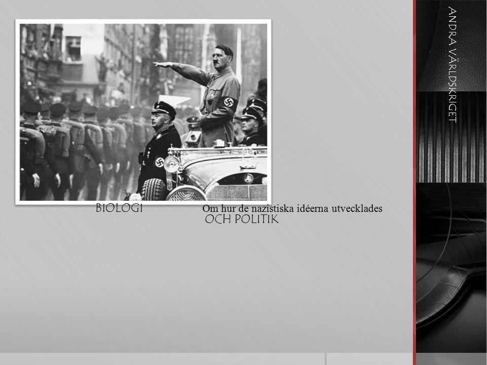 ANDRA VÄRLDSKRIGET BIOLOGI OCH POLITIK Om hur de nazistiska idéerna utvecklades