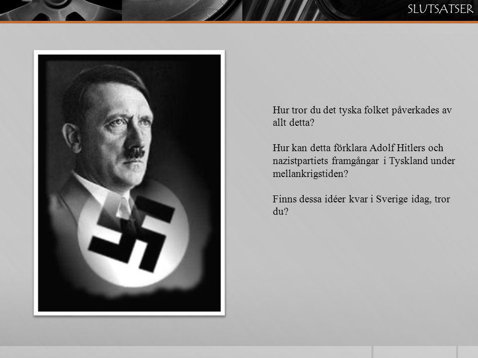SLUTSATSER Hur tror du det tyska folket påverkades av allt detta? Hur kan detta förklara Adolf Hitlers och nazistpartiets framgångar i Tyskland under