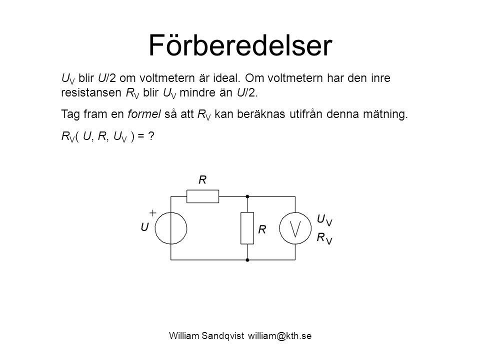William Sandqvist william@kth.se Förberedelser U V blir U/2 om voltmetern är ideal. Om voltmetern har den inre resistansen R V blir U V mindre än U/2.
