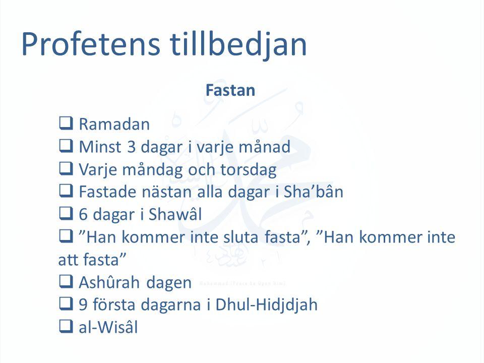 Profetens tillbedjan Fastan  Ramadan  Minst 3 dagar i varje månad  Varje måndag och torsdag  Fastade nästan alla dagar i Sha'bân  6 dagar i Shawâl  Han kommer inte sluta fasta , Han kommer inte att fasta  Ashûrah dagen  9 första dagarna i Dhul-Hidjdjah  al-Wisâl