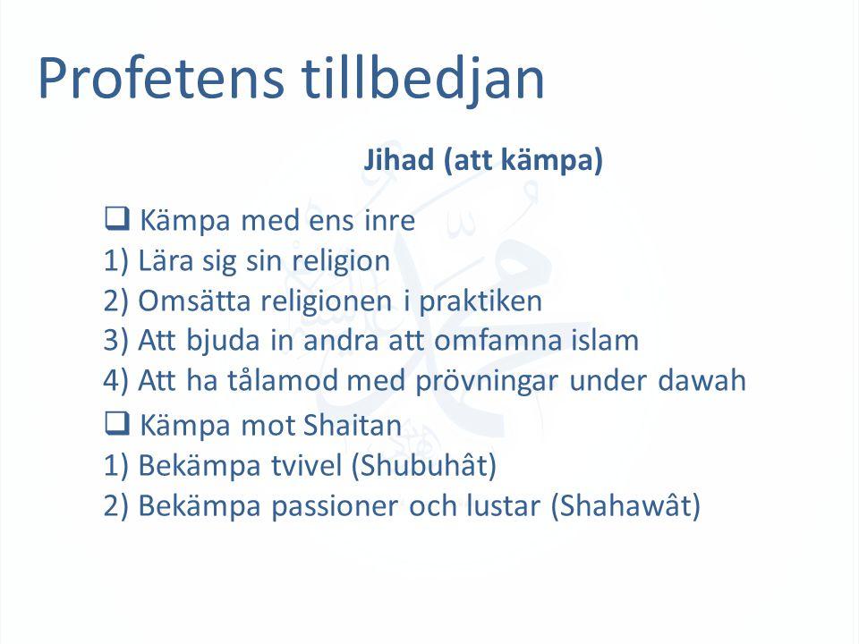 Profetens tillbedjan Jihad (att kämpa)  Kämpa med ens inre 1) Lära sig sin religion 2) Omsätta religionen i praktiken 3) Att bjuda in andra att omfamna islam 4) Att ha tålamod med prövningar under dawah  Kämpa mot Shaitan 1) Bekämpa tvivel (Shubuhât) 2) Bekämpa passioner och lustar (Shahawât)