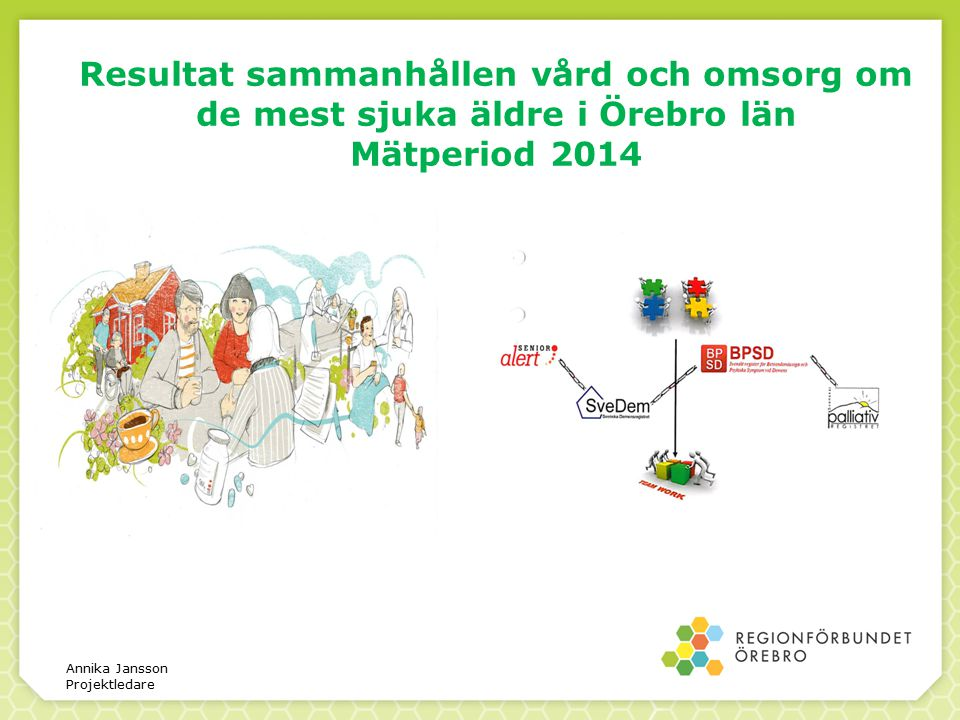 Resultat sammanhållen vård och omsorg om de mest sjuka äldre i Örebro län Mätperiod 2014 Annika Jansson Projektledare