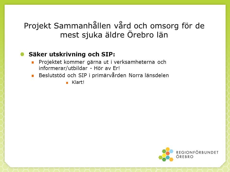 Projekt Sammanhållen vård och omsorg för de mest sjuka äldre Örebro län Säker utskrivning och SIP: Projektet kommer gärna ut i verksamheterna och informerar/utbildar - Hör av Er.