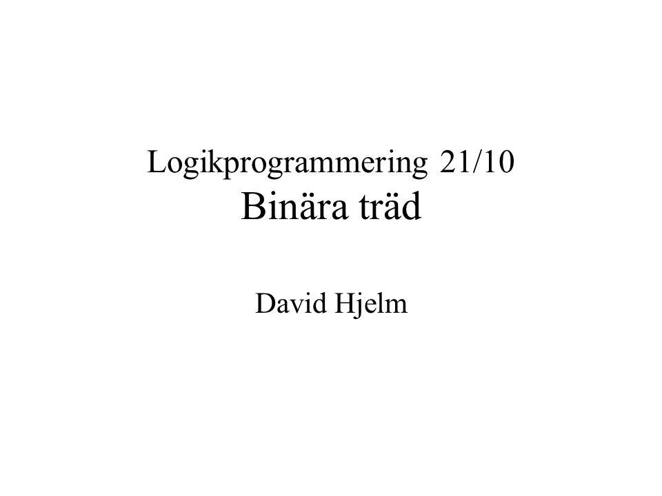 Logikprogrammering 21/10 Binära träd David Hjelm