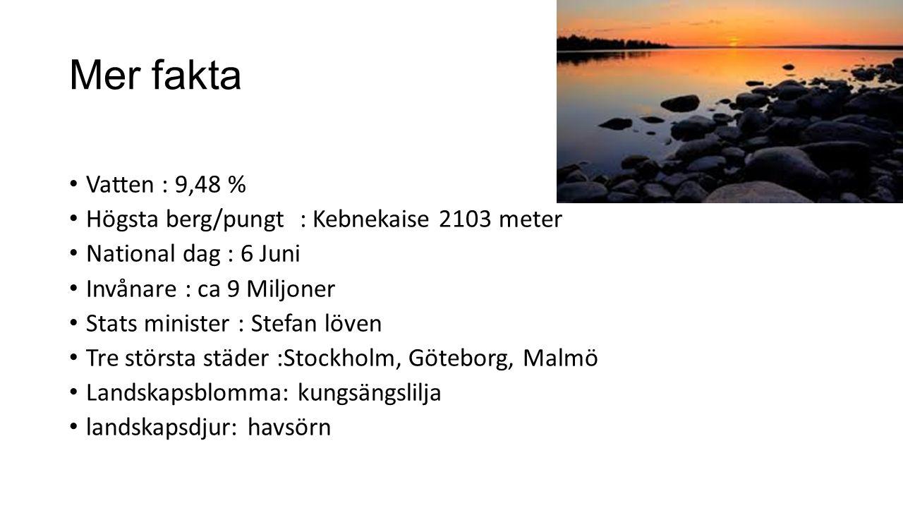 Mer fakta Vatten : 9,48 % Högsta berg/pungt : Kebnekaise 2103 meter National dag : 6 Juni Invånare : ca 9 Miljoner Stats minister : Stefan löven Tre s