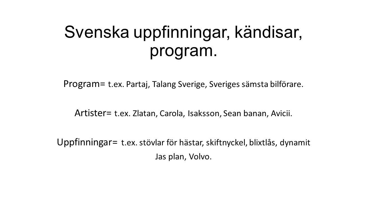 Svenska uppfinningar, kändisar, program. Program= t.ex. Partaj, Talang Sverige, Sveriges sämsta bilförare. Artister= t.ex. Zlatan, Carola, Isaksson, S