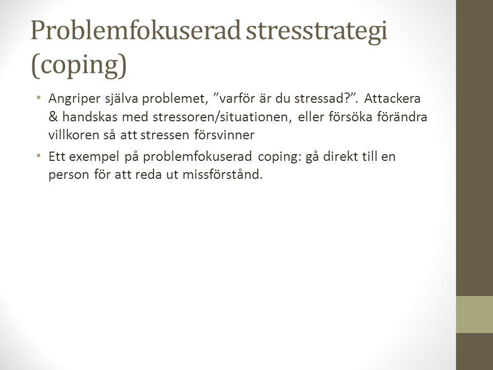 """Problemfokuserad stresstrategi (coping) Angriper själva problemet, """"varför är du stressad?"""". Attackera & handskas med stressoren/situationen, eller fö"""