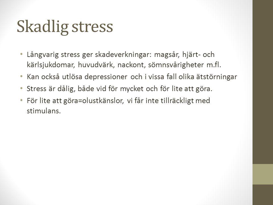 Skadlig stress Långvarig stress ger skadeverkningar: magsår, hjärt- och kärlsjukdomar, huvudvärk, nackont, sömnsvårigheter m.fl. Kan också utlösa depr