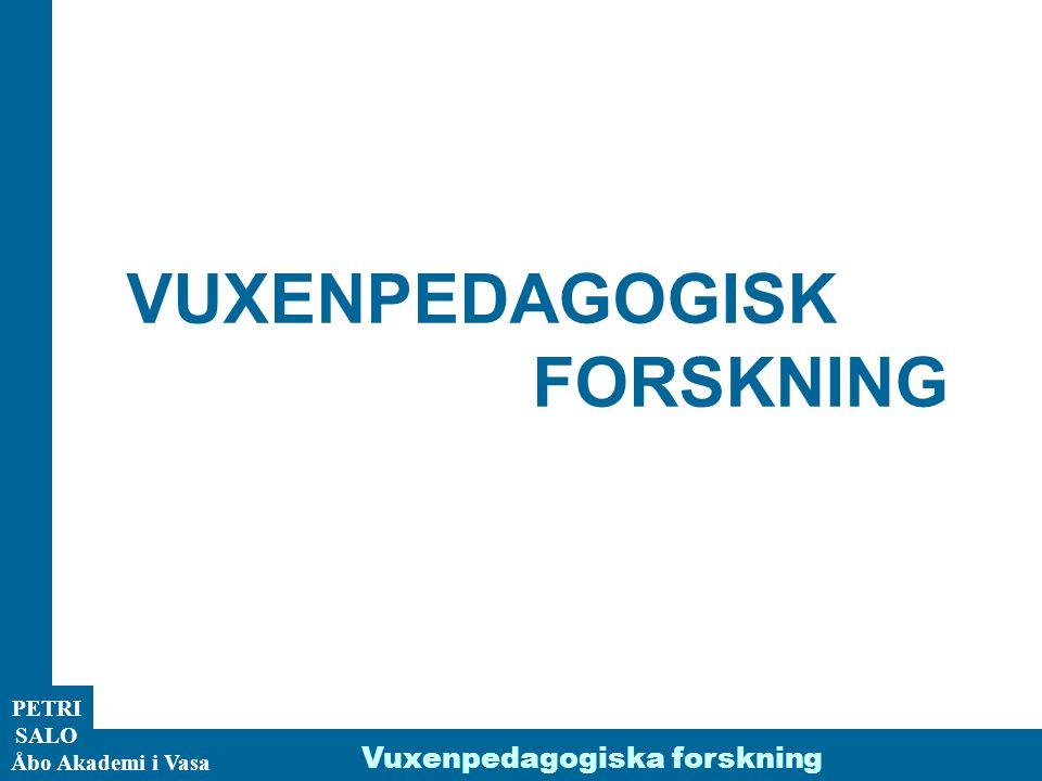 PETRI SALO Åbo Akademi i Vasa Vuxenpedagogiska forskning MÅL OCH SYFTE MED KURSEN Ett allmänt mål Att ni bekantar er med aktuell vuxenpedagogisk forskning Vad handlar vuxenpedagogisk forskning om.