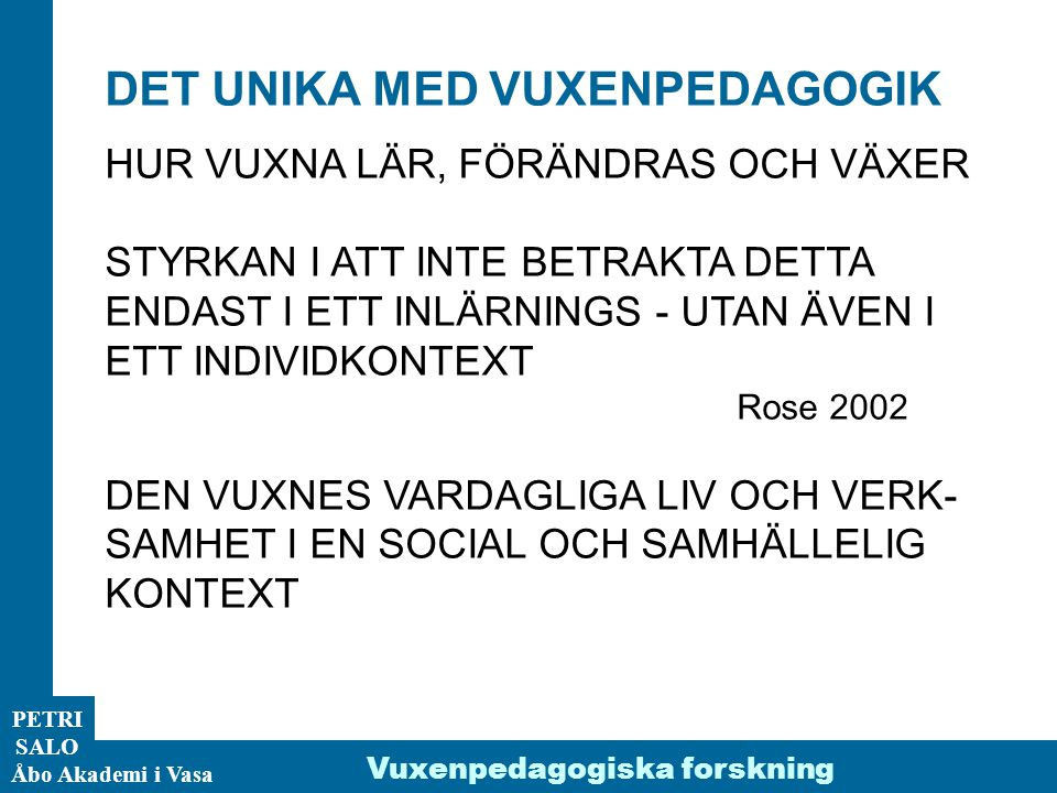 ÅA/Ped.inst. PETRI SALO Åbo Akademi i Vasa Vuxenpedagogiska forskning DET UNIKA MED VUXENPEDAGOGIK HUR VUXNA LÄR, FÖRÄNDRAS OCH VÄXER STYRKAN I ATT IN