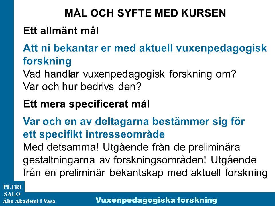 PETRI SALO Åbo Akademi i Vasa Vuxenpedagogiska forskning MÅL OCH SYFTE MED KURSEN Ett allmänt mål Att ni bekantar er med aktuell vuxenpedagogisk forsk