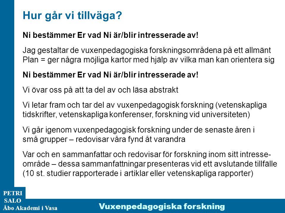 PETRI SALO Åbo Akademi i Vasa Hur går vi tillväga? Ni bestämmer Er vad Ni är/blir intresserade av! Jag gestaltar de vuxenpedagogiska forskningsområden