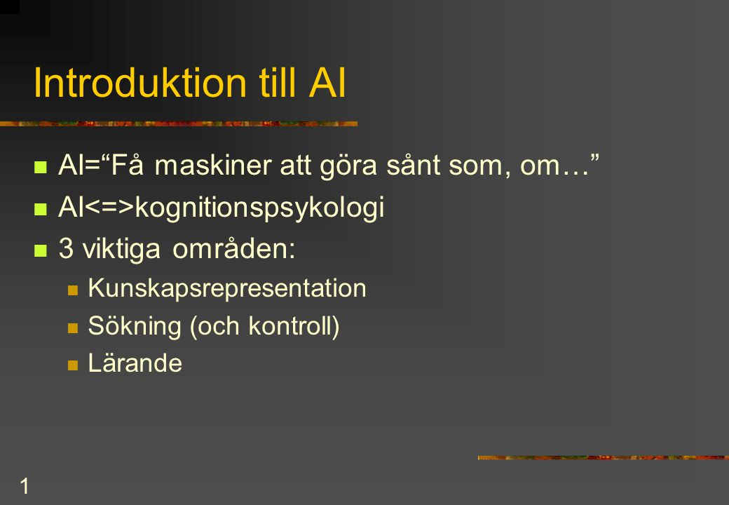1 Introduktion till AI AI= Få maskiner att göra sånt som, om… AI kognitionspsykologi 3 viktiga områden: Kunskapsrepresentation Sökning (och kontroll) Lärande
