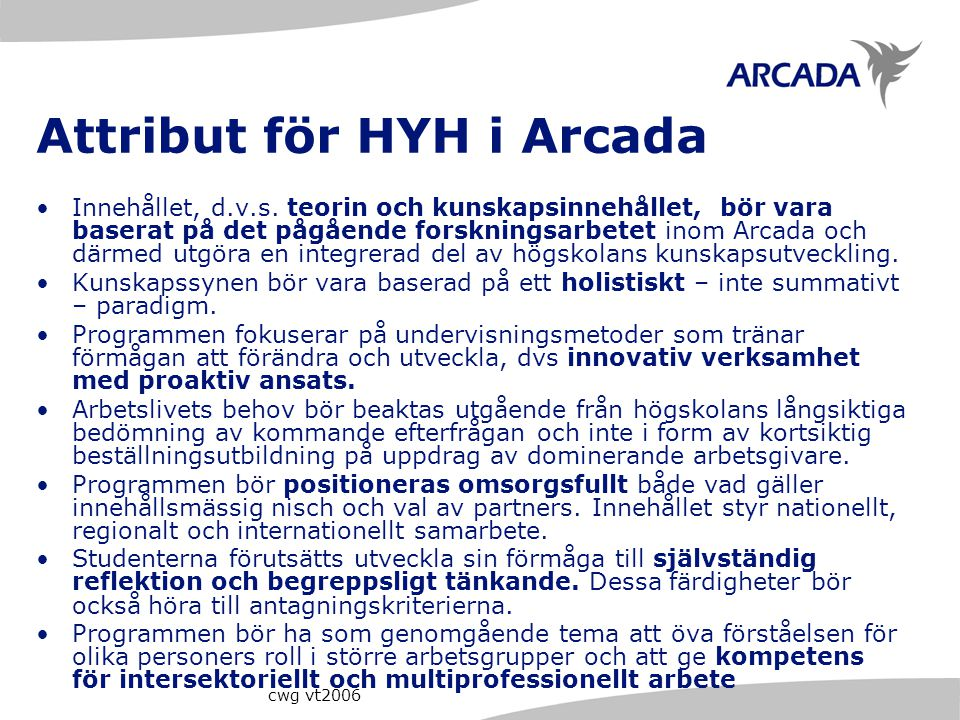 cwg vt2006 Attribut för HYH i Arcada Innehållet, d.v.s. teorin och kunskapsinnehållet, bör vara baserat på det pågående forskningsarbetet inom Arcada