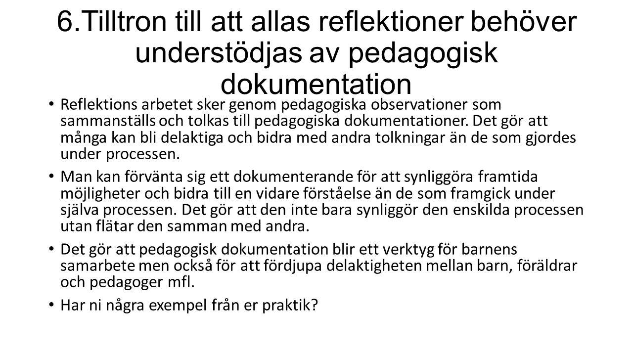 6.Tilltron till att allas reflektioner behöver understödjas av pedagogisk dokumentation Reflektions arbetet sker genom pedagogiska observationer som s