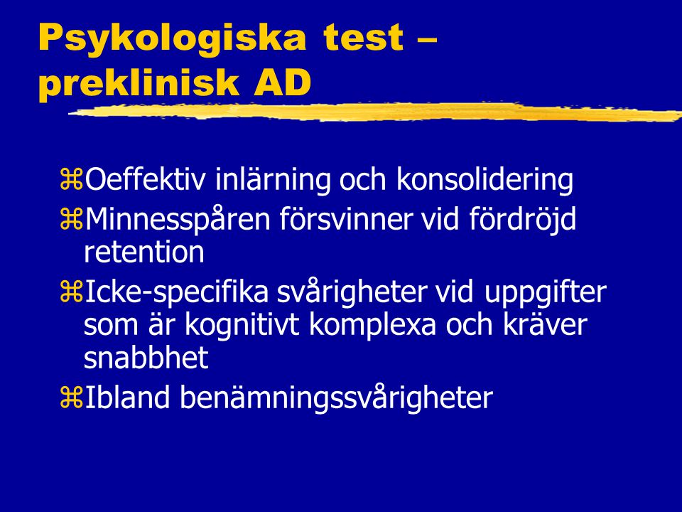 Psykologiska test – preklinisk AD zOeffektiv inlärning och konsolidering zMinnesspåren försvinner vid fördröjd retention zIcke-specifika svårigheter vid uppgifter som är kognitivt komplexa och kräver snabbhet zIbland benämningssvårigheter