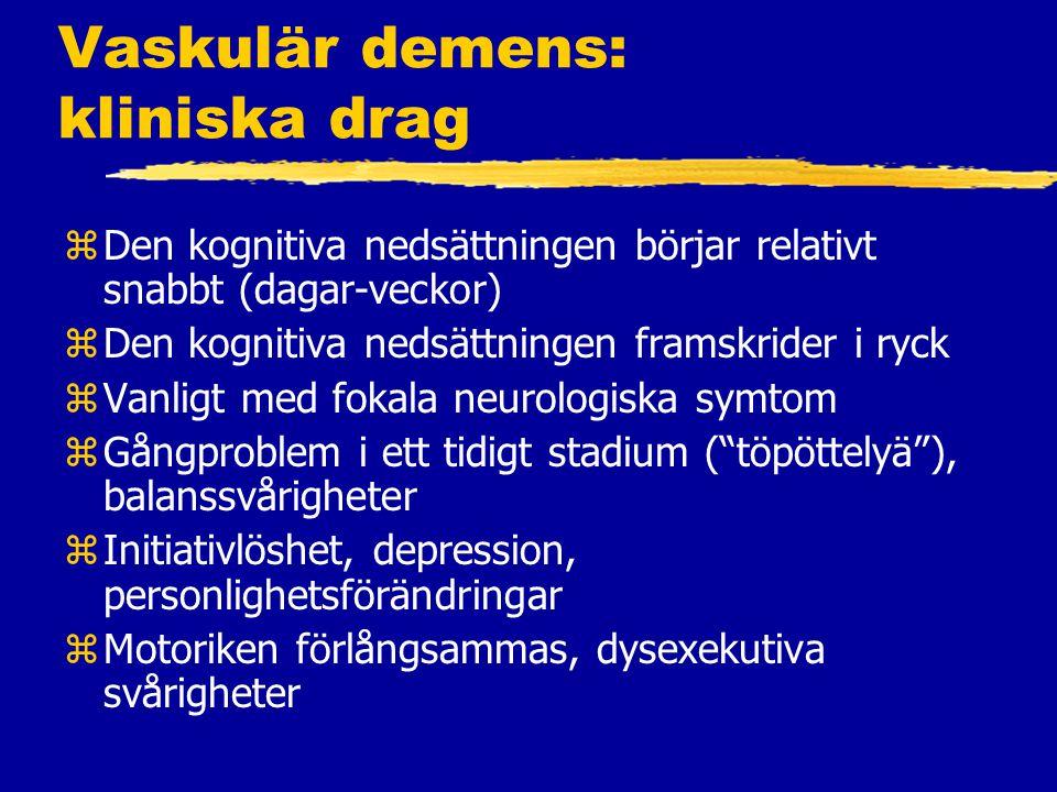 Vaskulär demens: kliniska drag zDen kognitiva nedsättningen börjar relativt snabbt (dagar-veckor) zDen kognitiva nedsättningen framskrider i ryck zVanligt med fokala neurologiska symtom zGångproblem i ett tidigt stadium ( töpöttelyä ), balanssvårigheter zInitiativlöshet, depression, personlighetsförändringar zMotoriken förlångsammas, dysexekutiva svårigheter
