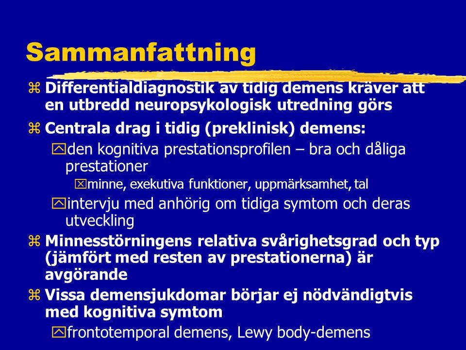 Sammanfattning zDifferentialdiagnostik av tidig demens kräver att en utbredd neuropsykologisk utredning görs zCentrala drag i tidig (preklinisk) demens: yden kognitiva prestationsprofilen – bra och dåliga prestationer xminne, exekutiva funktioner, uppmärksamhet, tal yintervju med anhörig om tidiga symtom och deras utveckling zMinnesstörningens relativa svårighetsgrad och typ (jämfört med resten av prestationerna) är avgörande zVissa demensjukdomar börjar ej nödvändigtvis med kognitiva symtom yfrontotemporal demens, Lewy body-demens