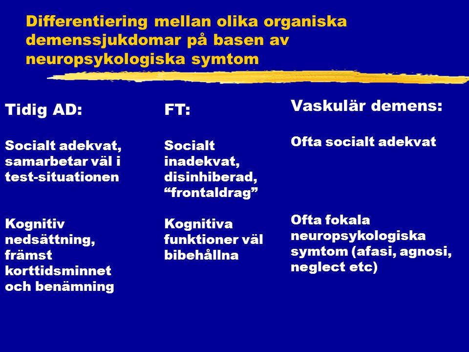 Differentiering mellan olika organiska demenssjukdomar på basen av neuropsykologiska symtom Tidig AD: Socialt adekvat, samarbetar väl i test-situationen Kognitiv nedsättning, främst korttidsminnet och benämning FT: Socialt inadekvat, disinhiberad, frontaldrag Kognitiva funktioner väl bibehållna Vaskulär demens: Ofta socialt adekvat Ofta fokala neuropsykologiska symtom (afasi, agnosi, neglect etc)