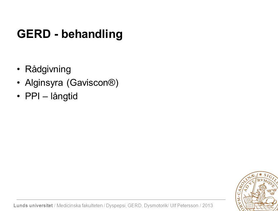 Lunds universitet / Medicinska fakulteten / Dyspepsi, GERD, Dysmotorik/ Ulf Petersson / 2013 GERD - behandling Rådgivning Alginsyra (Gaviscon®) PPI – långtid