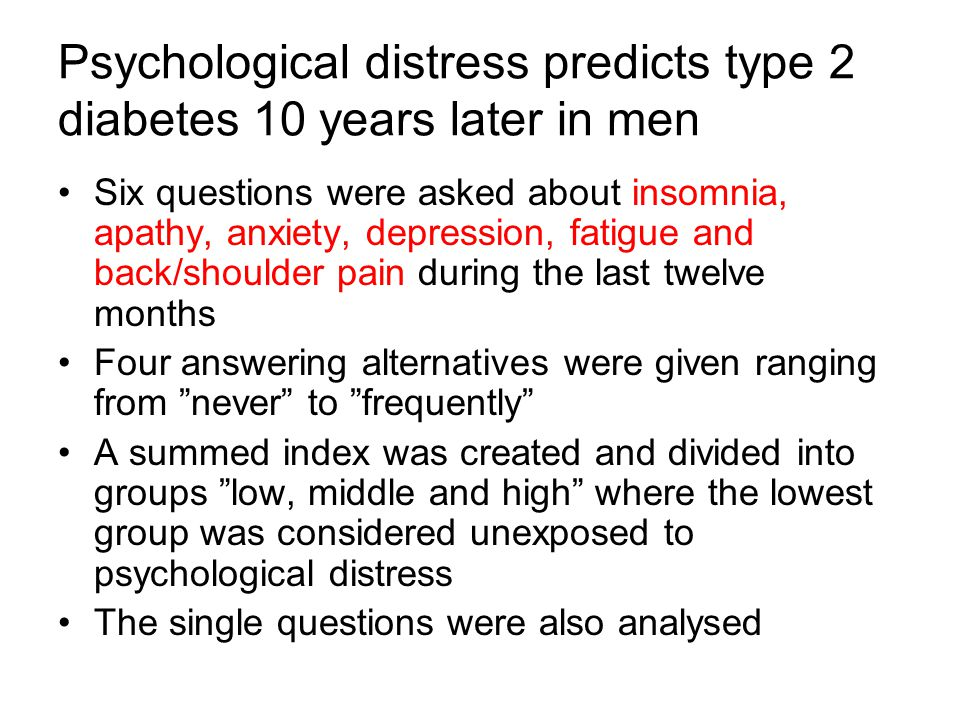 Psychological distress predicts type 2 diabetes 10 years later in men Six questions were asked about insomnia, apathy, anxiety, depression, fatigue an