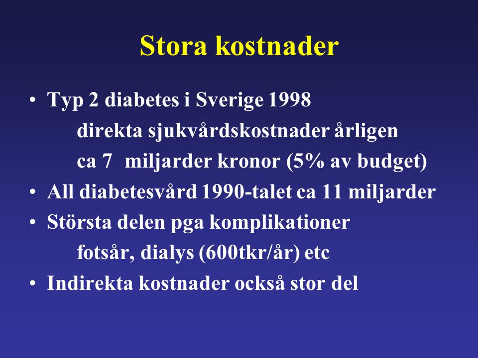 Stora kostnader Typ 2 diabetes i Sverige 1998 direkta sjukvårdskostnader årligen ca 7 miljarder kronor (5% av budget) All diabetesvård 1990-talet ca 1