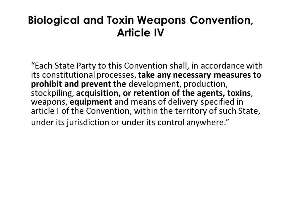 Biological and Toxin Weapons Convention, Article IV Each State Party to this Convention shall, in accordance with its constitutional processes, take any necessary measures to prohibit and prevent the development, production, stockpiling, acquisition, or retention of the agents, toxins, weapons, equipment and means of delivery specified in article I of the Convention, within the territory of such State, under its jurisdiction or under its control anywhere.