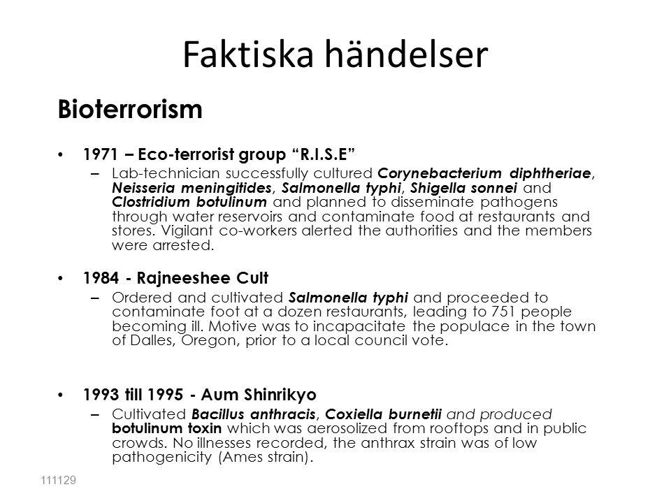 Faktiska händelser 111129 Bioterrorism 1971 – Eco-terrorist group R.I.S.E – Lab-technician successfully cultured Corynebacterium diphtheriae, Neisseria meningitides, Salmonella typhi, Shigella sonnei and Clostridium botulinum and planned to disseminate pathogens through water reservoirs and contaminate food at restaurants and stores.