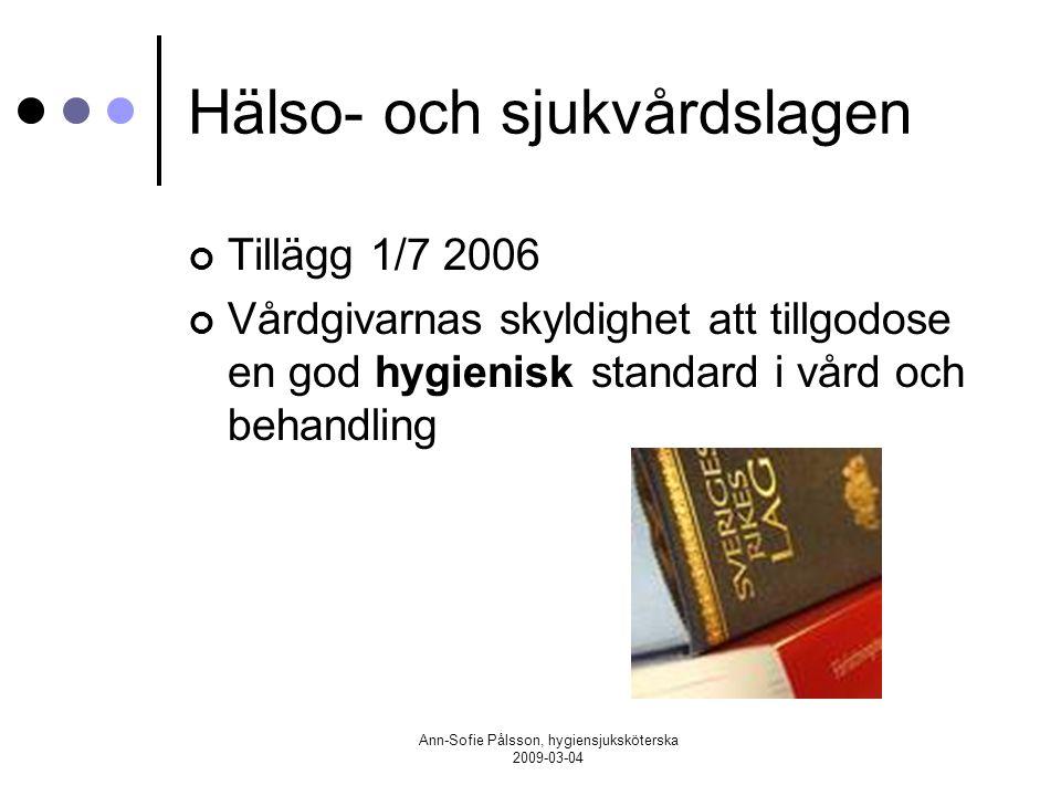 Ann-Sofie Pålsson, hygiensjuksköterska 2009-03-04 Hälso- och sjukvårdslagen Tillägg 1/7 2006 Vårdgivarnas skyldighet att tillgodose en god hygienisk s