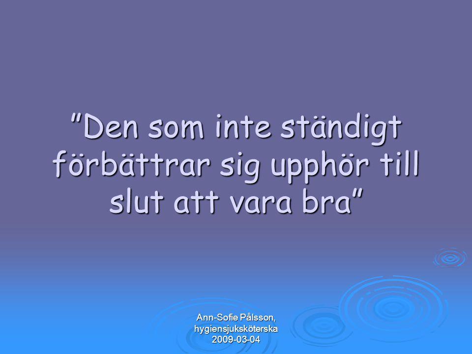 """Ann-Sofie Pålsson, hygiensjuksköterska 2009-03-04 """"Den som inte ständigt förbättrar sig upphör till slut att vara bra"""""""