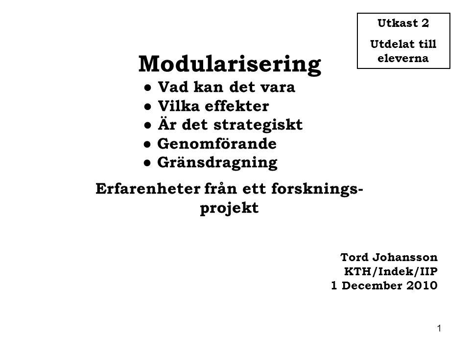 1 Modularisering ● Vad kan det vara ● Vilka effekter ● Är det strategiskt ● Genomförande ● Gränsdragning Erfarenheter från ett forsknings- projekt Tor