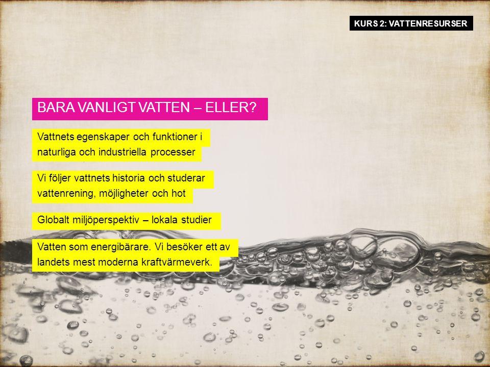 KURS 2: VATTENRESURSER Vi följer vattnets historia och studerar vattenrening, möjligheter och hot BARA VANLIGT VATTEN – ELLER.